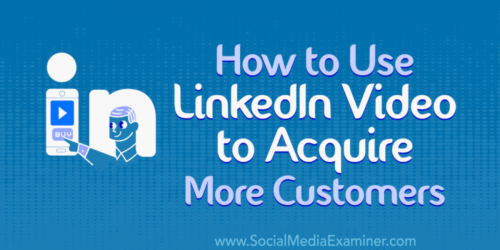 How to Use LinkedIn Video to Acquire More Customers
