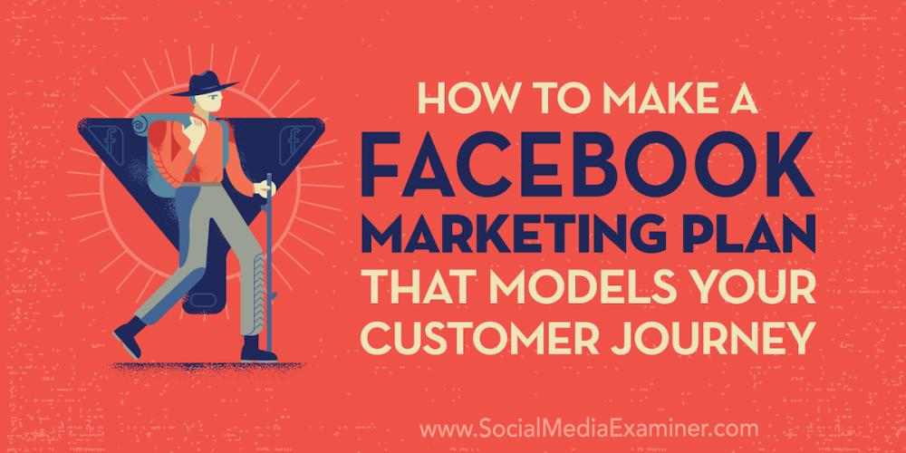 How to Create a Facebook Marketing Plan That Models Your Customer Journey