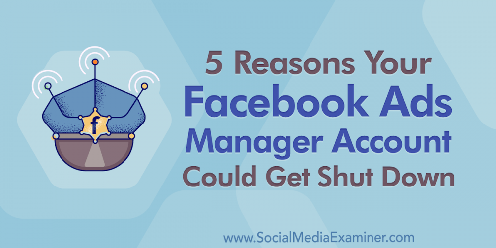 5 Reasons Your Facebook Ads Manager Account Could Get Shut Down