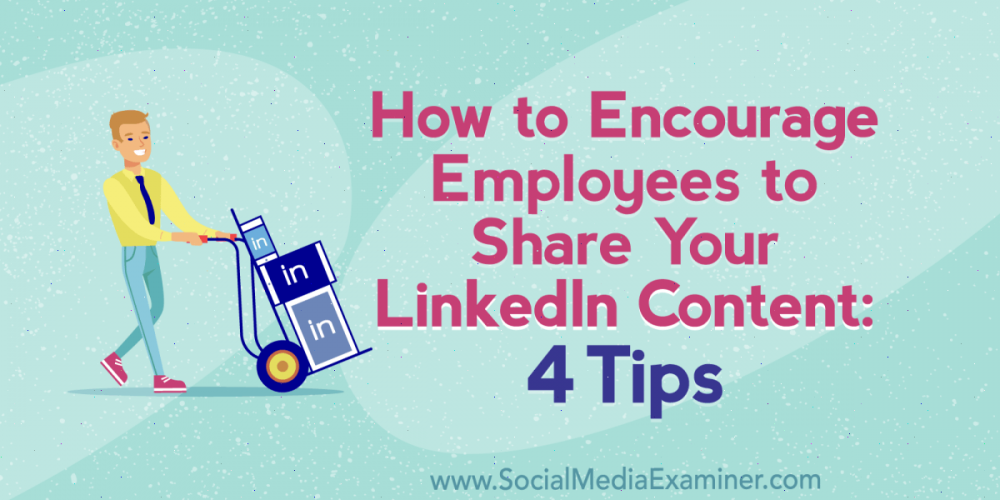 How to Encourage Employees to Share Your LinkedIn Content: 4 Tips