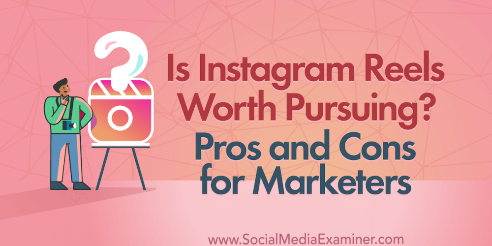Is Instagram Reels Worth Pursuing? Pros and Cons for Marketers