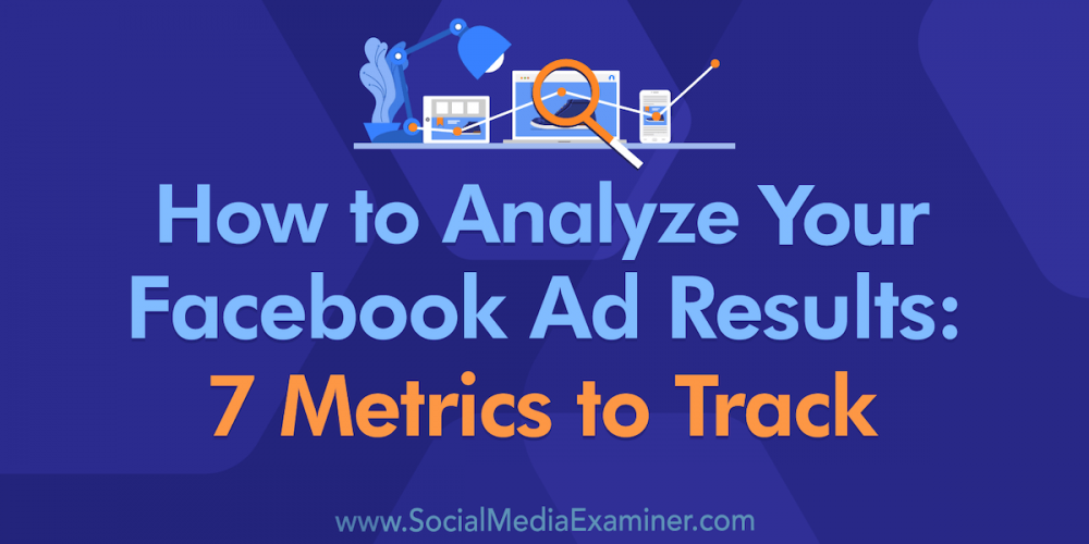 How to Analyze Your Facebook Ad Results: 7 Metrics to Track