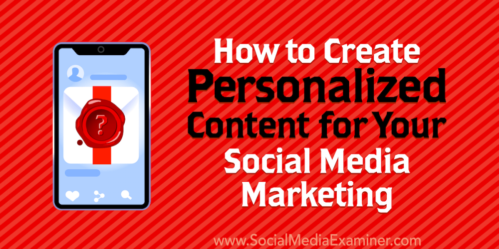 How to Create Personalized Content for Your Social Media Marketing