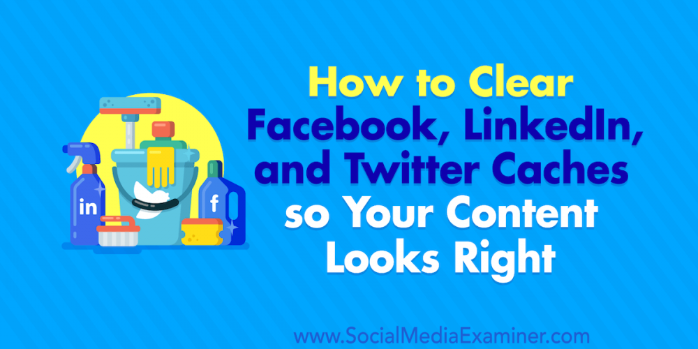 How to Clear Facebook Cache, Twitter Cache, and LinkedIn Cache so Your Content Looks Right
