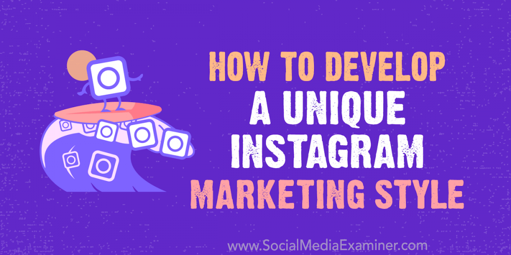 How to Develop a Unique Instagram Marketing Style