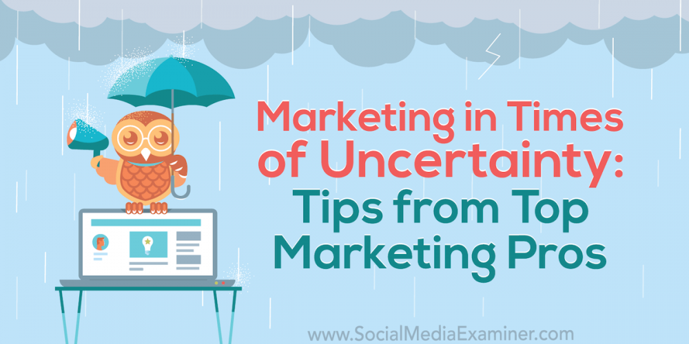 Marketing in Times of Uncertainty: Tips From Top Marketing Pros