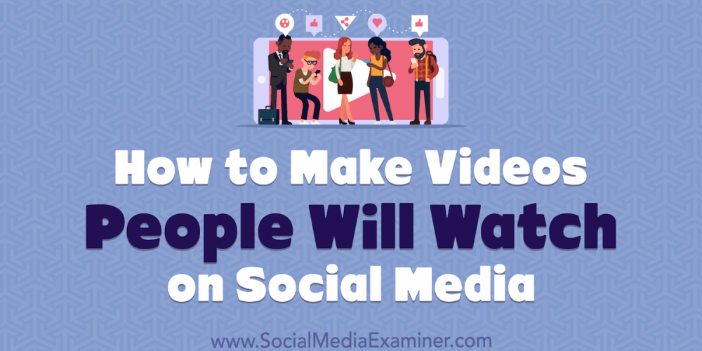 How to Make Videos People Will Watch on Social Media