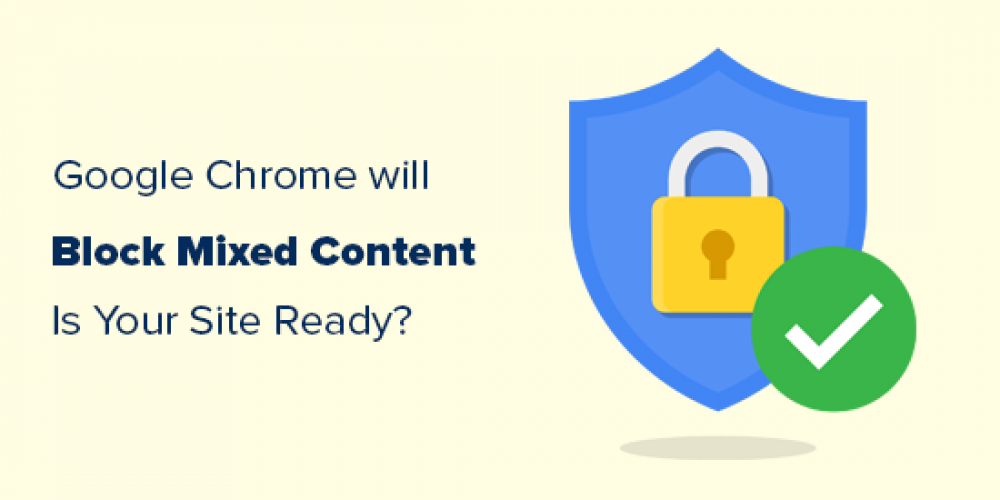 Google Chrome Will Block Mixed Content – Are You Ready for It?