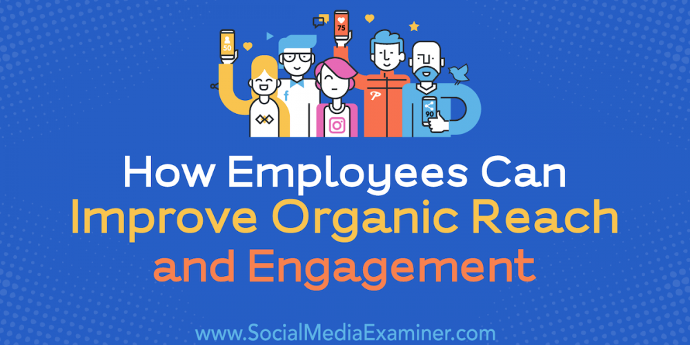 How Employees Can Improve Organic Reach and Engagement