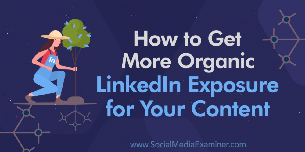 How to Get More Organic LinkedIn Exposure for Your Content