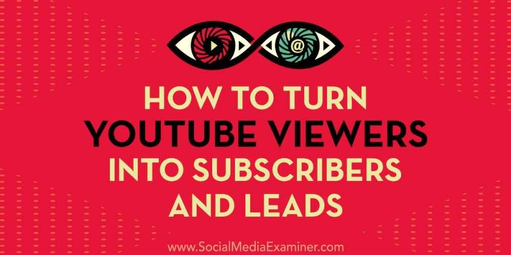 How to Turn YouTube Viewers Into Subscribers and Leads