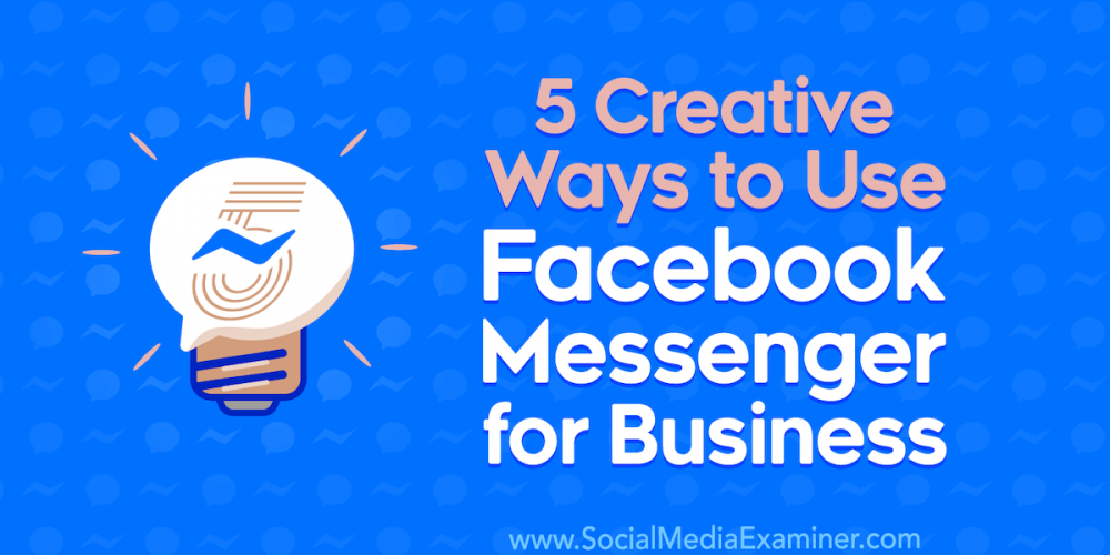 5 Creative Ways to Use Facebook Messenger for Business