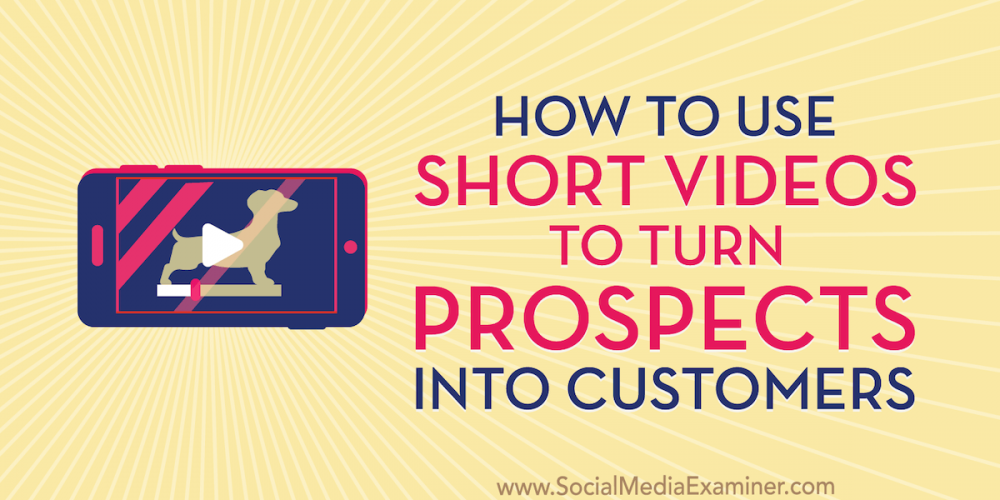 How to Use Short Videos to Turn Prospects Into Customers