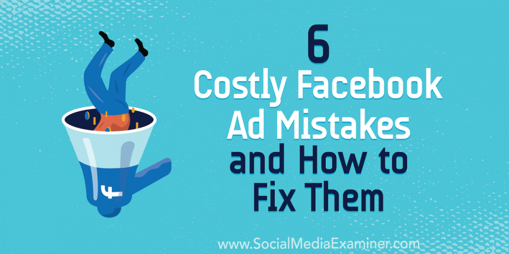 6 Costly Facebook Ad Mistakes and How to Fix Them