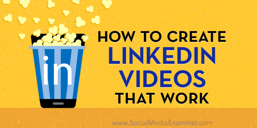 How to Create LinkedIn Videos That Work
