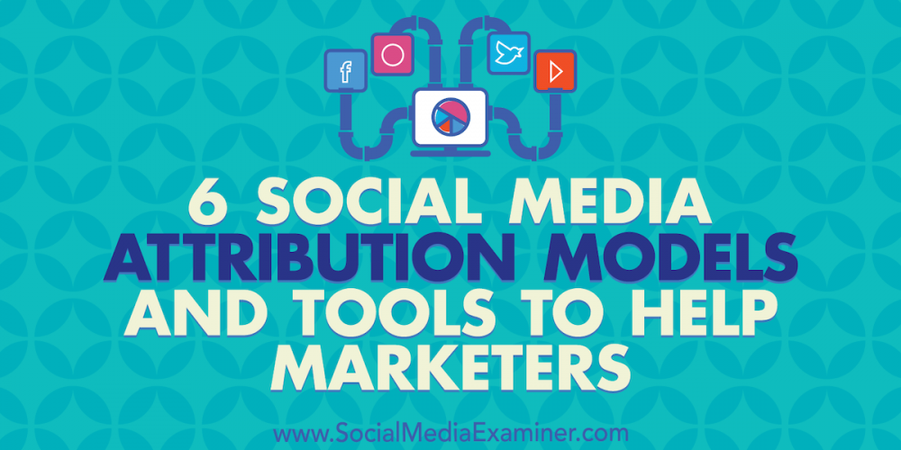 6 Social Media Marketing Attribution Models and Tools to Help Marketers