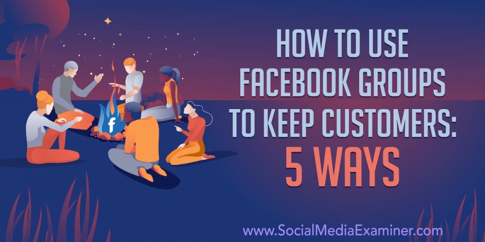 How to Use Facebook Groups to Keep Customers: 5 Ways